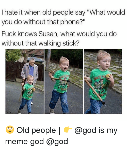 """God, Meme, and Memes: I hate it when old people say """"What would  you do without that phone?""""  Fuck knows Susan, what would you do  without that walking stick? 🙄 Old people 