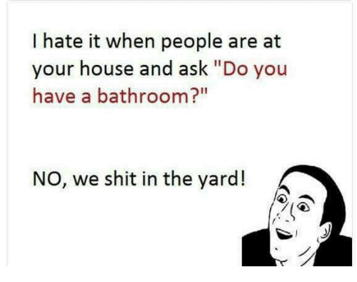 "Memes, House, and 🤖: I hate it when people are at  your house and ask ""Do you  have a bathroom?""  NO, we shit in the yard!"