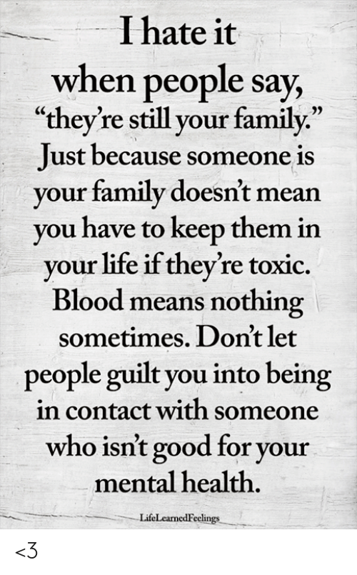 """Family, Life, and Memes: I hate it  when people say,  """"they're still your family.""""  Just because someone is  vour family doesn't mean  vou have to keep them in  vour life if they're toxic.  Blood means nothing  people guilt you into being  who isn't good for your  sometimes. Don't let  in contact with someone  mental health  LifeLearnedFeclings <3"""