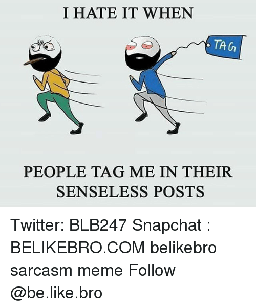 Be Like, Meme, and Memes: I HATE IT WHEN  TA G  PEOPLE TAG ME IN THEIR  SENSELESS POSTS Twitter: BLB247 Snapchat : BELIKEBRO.COM belikebro sarcasm meme Follow @be.like.bro