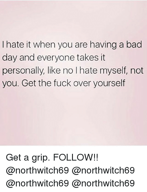 Bad, Bad Day, and Memes: I hate it when you are having a bad  day and everyone takes it  personally, like no I hate myself, not  you. Get the fuck over yourself Get a grip. FOLLOW!! @northwitch69 @northwitch69 @northwitch69 @northwitch69