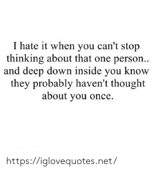 Thought, Net, and Once: I hate it when you can't stop  thinking about that one person..  and deep down inside you know  they probably haven't thought  about you once. https://iglovequotes.net/