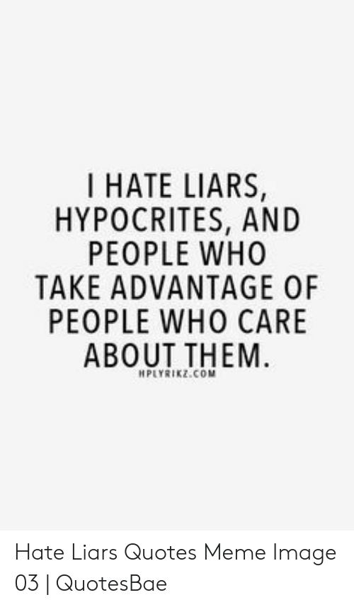I HATE LIARS HYPOCRITES AND PEOPLE WHO TAKE ADVANTAGE OF ...