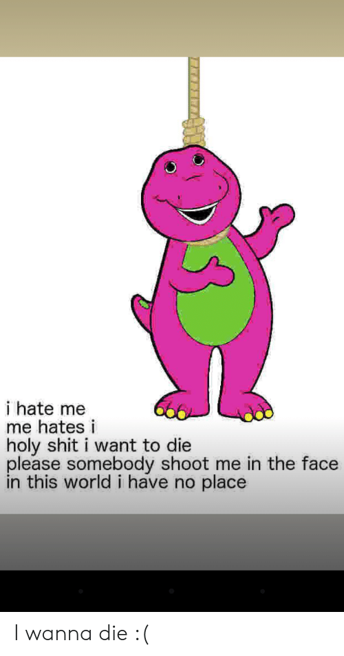 Shit, World, and Hate Me: i hate me  me hates i  holy shit i want to die  please somebody shoot me in the face  in this world i have no place I wanna die :(