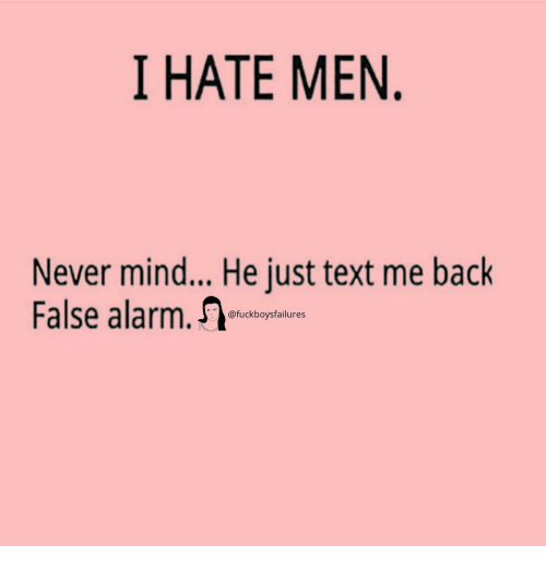 Alarm, Text, and Girl Memes: I HATE MEN  Never mind... He just text me back  False alarm  @fuckboysfailures