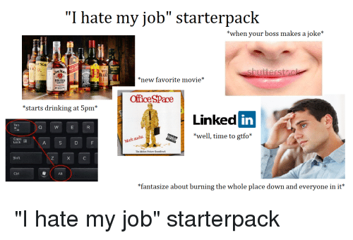 """Drinking, Starter Packs, and Movie: """"I hate my job"""" starterpack  *when your boss makes a joke*  ESON  WILI  TURK  81  new favorite movie*  OfficeSPace  *starts drinking at 5pm*  Linked in  Tab  *well, time to gtfo  Lock  The Moticn Picture Soundtrack  Shift  Ctrl  *fantasize about burning the whole place down and everyone in it*"""