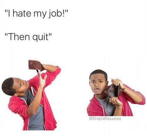 "Dank, Jobs, and Quite: ""I hate my job!""  ""Then quit""  CStupidResumes"