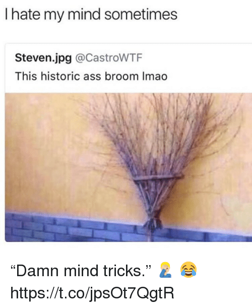 "Ass, Mind, and Jpg: I hate my mind sometimes  Steven.jpg @CastroWTF  This historic ass broom Imao ""Damn mind tricks.""  🤦🏼‍♂️ 😂 https://t.co/jpsOt7QgtR"