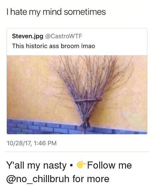 Ass, Funny, and Nasty: I hate my mind sometimes  Steven.jpg @CastroWTF  This historic ass broom Imao  10/28/17, 1:46 PM Y'all my nasty • 👉Follow me @no_chillbruh for more