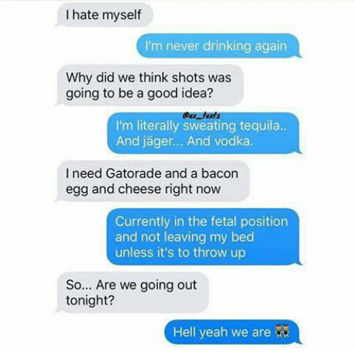 Drinking, Gatorade, and Memes: I hate myself  I'm never drinking again  Why did we think shots was  going to be a good idea?  I'm literally sweating tequila.  I need Gatorade and a bacon  egg and cheese right now  Currently in the fetal position  and not leaving my bed  unless it's to throw up  So... Are we going out  tonight?  Hell yeah we are