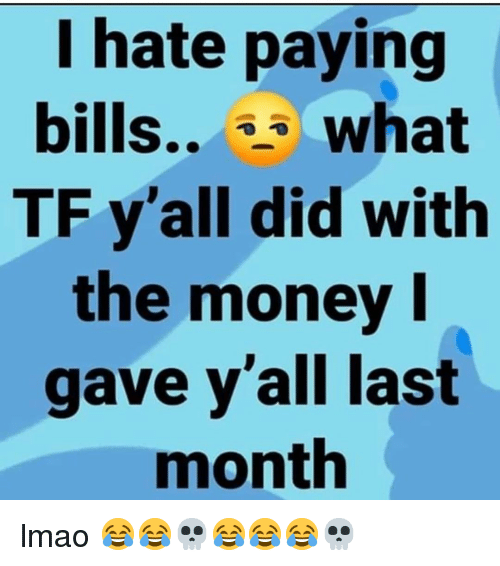 I Hate Paying Bills What TF Y'all Did With the Money Gave Y