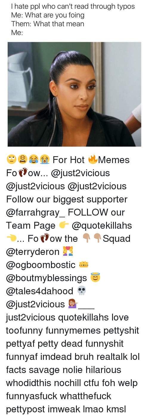 Ctfu, Foh, and Memes: I hate ppl who can't read through typos  Me: What are you foing  Them: What that mean  Me 🙄😩😂😭 For Hot 🔥Memes Fo👣ow... @just2vicious @just2vicious @just2vicious Follow our biggest supporter @farrahgray_ FOLLOW our Team Page 👉 @quotekillahs👈... Fo👣ow the 👇🏽👇🏽Squad @terryderon 💑 @ogboombostic 👑 @boutmyblessings 😇 @tales4dahood 💀 @just2vicious 💁🏽___ just2vicious quotekillahs love toofunny funnymemes pettyshit pettyaf petty dead funnyshit funnyaf imdead bruh realtalk lol facts savage nolie hilarious whodidthis nochill ctfu foh welp funnyasfuck whatthefuck pettypost imweak lmao kmsl