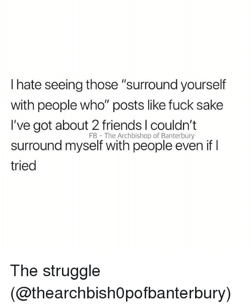 """Friends, Memes, and Struggle: I hate seeing those """"surround yourself  with people who"""" posts like fuck sake  I've got about 2 friends l couldn't  surround myself with people even if I  tried  FB The Archbishop of Banterbury The struggle (@thearchbish0pofbanterbury)"""