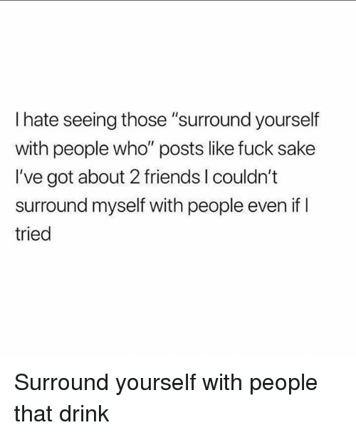 "Friends, Fuck, and Girl Memes: I hate seeing those ""surround yourself  with people who"" posts like fuck sake  I've got about 2 friends I couldn't  surround myself with people even if l  tried Surround yourself with people that drink"
