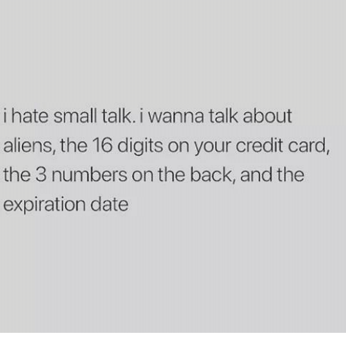 Memes, Aliens, and Date: i hate small talk. i wanna talk about  aliens, the 16 digits on your credit card,  the 3 numbers on the back, and the  expiration date