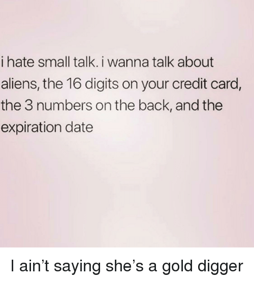 Gold Digger, Aliens, and Date: i hate small talk. i wanna talk about  aliens, the 16 digits on your credit card  the 3 numbers on the back, and the  expiration date