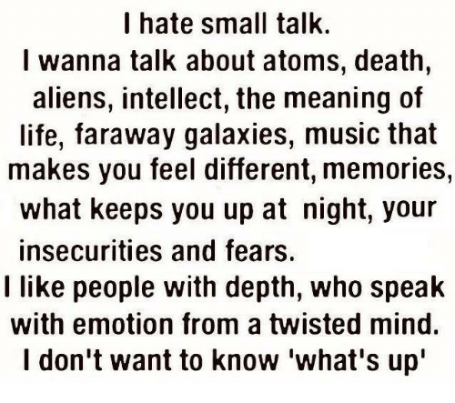 Memes, Aliens, and Alien: I hate small talk.  I wanna talk about atoms, death  aliens, intellect, the meaning of  life, faraway galaxies, music that  makes you feel different, memories,  what keeps you up at night, your  insecurities and fears.  I like people with depth, who speak  with emotion from a twisted mind.  I don't want to know what's up""
