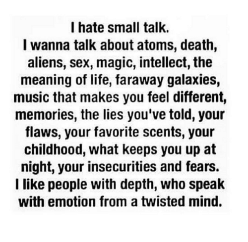 Life, Music, and Sex: I hate small talk.  I wanna talk about atoms, death,  aliens, sex, magic, intellect, the  meaning of life, faraway galaxies,  music that makes you feel different,  memories, the lies you've told, your  flaws, your favorite scents, your  childhood, what keeps you up at  night, your insecurities and fears.  I like people with depth, who speak  with emotion from a twisted mind.