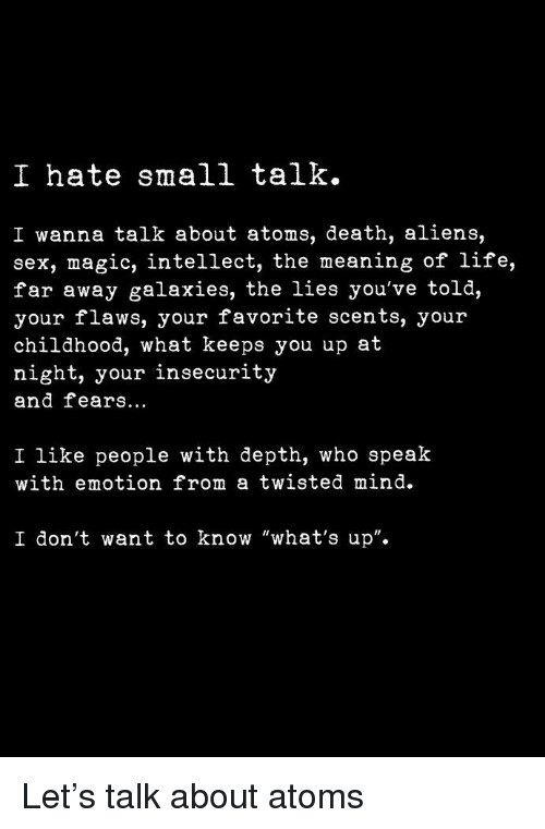 """Life, Sex, and Aliens: I hate small talk.  I wanna talk about atoms, death, aliens,  sex, magic, intellect, the meaning of life,  far away galaxies, the lies you've told,  your flaws, your favorite scents, your  childhood, what keeps you up at  night, your insecurity  and fears..  I like people with depth, who speak  with emotion from a twisted mind  I don't want to know """"what's up""""."""