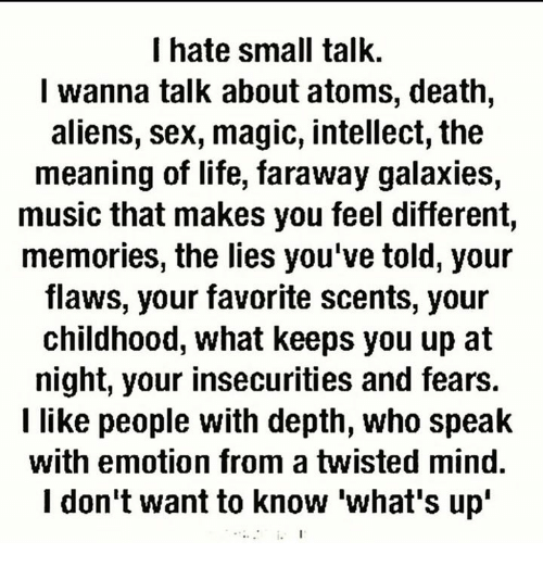Life, Memes, and Music: I hate small talk.  I wanna talk about atoms, death,  aliens, sex, magic, intellect, the  meaning of life, faraway galaxies,  music that makes you feel different,  memories, the lies you've told, your  flaws, your favorite scents, your  childhood, what keeps you up at  night, your insecurities and fears.  I like people with depth, who speak  with emotion from a twisted mind.  don't want to know what's up