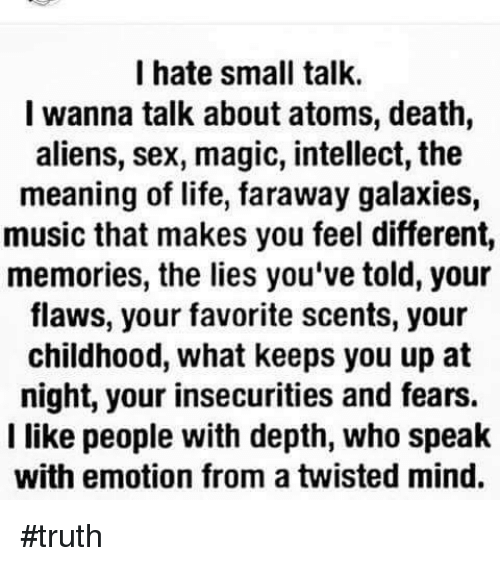 Memes, Aliens, and Alien: I hate small talk.  I wanna talk about atoms, death,  aliens, sex, magic, intellect, the  meaning of life, faraway galaxies,  music that makes you feel different,  memories, the lies you've told, your  flaws, your favorite scents, your  childhood, what keeps you up at  night, your insecurities and fears.  I like people with depth, who speak  with emotion from a twisted mind. #truth