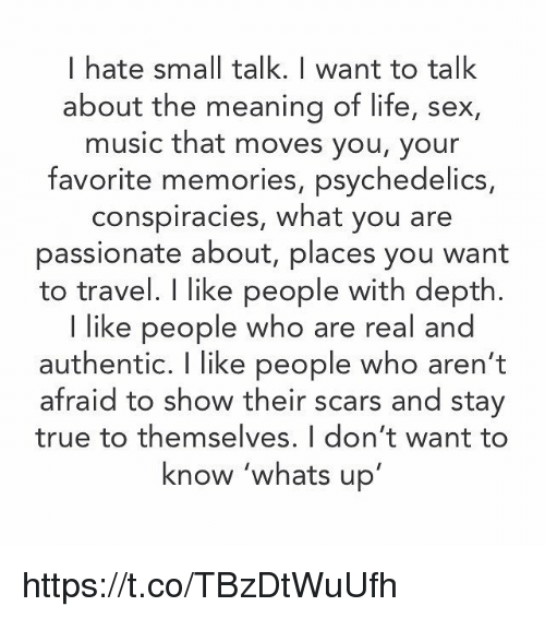 Life, Memes, and Music: I hate small talk. I want to talk  about the meaning of life, sex,  music that moves you, your  favorite memories, psychedelics,  conspiracies, what you are  passionate about, places you want  to travel. I like people with depth.  I like people who are real a  authentic. I like people who aren't  afraid to show their scars and stay  true to themselves. I don't want to  know 'whats up https://t.co/TBzDtWuUfh