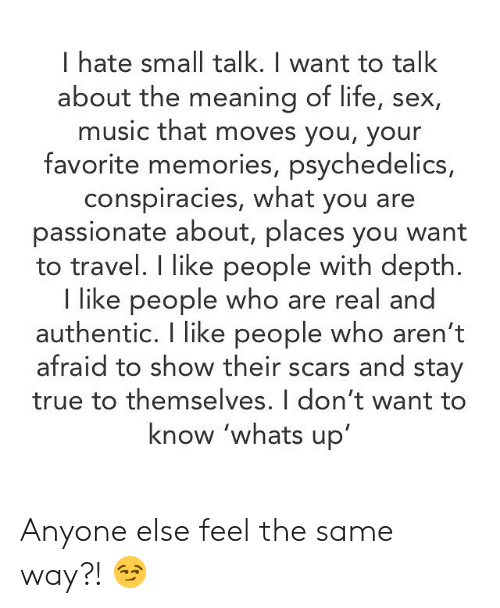 Life, Memes, and Music: I hate small talk. I want to talk  about the meaning of life, sex,  music that moves you, your  favorite memories, psychedelics,  conspiracies, what you are  passionate about, places you want  to travel. I like people with depth.  I like people who are real a  authentic. I like people who aren't  afraid to show their scars and stay  true to themselves. I don't want to  know 'whats up Anyone else feel the same way?! 😏