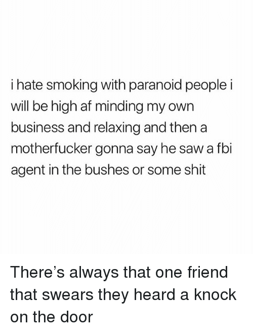 Af, Fbi, and Saw: i hate smoking with paranoid people i  wi  ll be high af minding my own  business and relaxing and then a  motherfucker gonna say he saw a fbi  agent in the bushes or some shit There's always that one friend that swears they heard a knock on the door