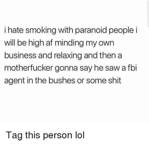 Af, Fbi, and Funny: i hate smoking with paranoid people i  will be high af minding my own  business and relaxing and then a  motherfucker gonna say he saw a fbi  agent in the bushes or some shit Tag this person lol