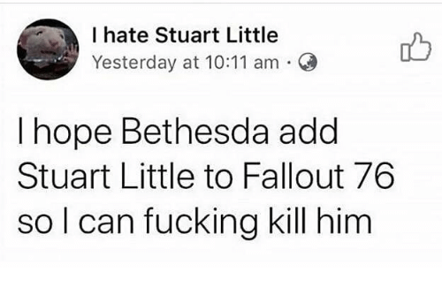 Fucking, Stuart Little, and Fallout: I hate Stuart Little  Yesterday at 10:11 am O  I hope Bethesda add  Stuart Little to Fallout 76  so l can fucking kill him