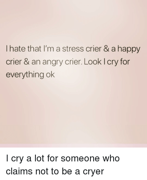 Happy, Girl Memes, and Angry: I hate that I'm a stress crier & a happy  crier & an angry crier. Look l cry for  everything ok I cry a lot for someone who claims not to be a cryer