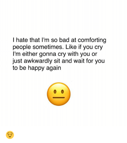 Bad, Memes, and Happy: I hate that I'm so bad at comforting  people sometimes. Like if you cry  l'm either gonna cry with you or  just awkwardly sit and wait for you  to be happy again 😌