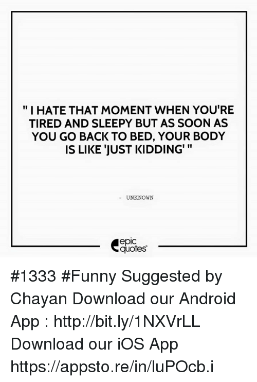 """Android, Funny, and Soon...: """"I HATE THAT MOMENT WHEN YOU'RE  TIRED AND SLEEPY BUT AS SOON AS  YOU GO BACK TO BED, YOUR BODY  II  IS LIKE JUST KIDDING'  UNKNOWN  epiC  quotes #1333  #Funny  Suggested by Chayan    Download our Android App : http://bit.ly/1NXVrLL Download our iOS App https://appsto.re/in/luPOcb.i"""