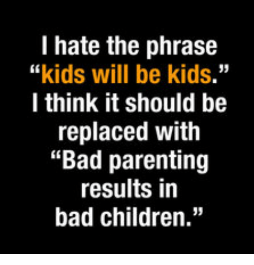 I Hate The Phrase Kids Will Be Kids I Think It Should Be Replaced