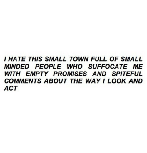 Act, Who, and Comments: I HATE THIS SMALL TOWN FULL OF SMALL  MINDED PEOPLE WHO SUFFOCATE ME  WITH EMPTY PROMISES AND SPITEFUL  COMMENTS ABOUT THE WAY I LOOK AND  ACT