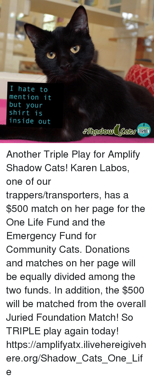 Community, Inside Out, and Memes: I hate to  mention it  but your  shirt is  inside out Another Triple Play for Amplify Shadow Cats! Karen Labos, one of our trappers/transporters, has a $500 match on her page for the One Life Fund and the Emergency Fund for Community Cats.  Donations and matches on her page will be equally divided among the two funds.  In addition, the $500 will be matched from the overall Juried Foundation Match! So TRIPLE play again today!  https://amplifyatx.ilivehereigivehere.org/Shadow_Cats_One_Life