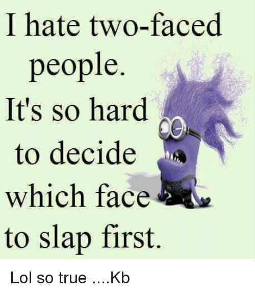 I Hate Two Faced People Its So Hard To Decide Which Face To Slap