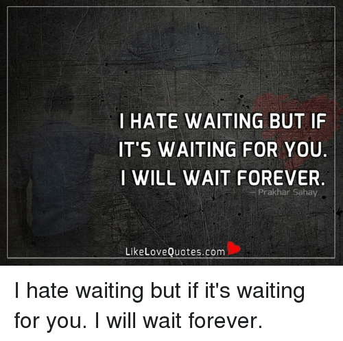 I Hate Waiting But If Its Waiting For You I Will Wait Forever Like