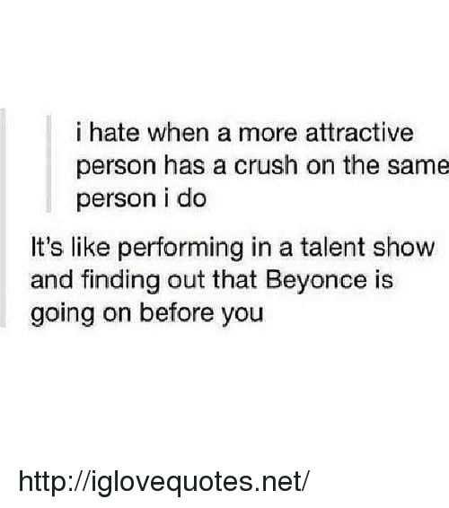 Beyonce, Crush, and Http: i hate when a more attractive  person has a crush on the same  person i do  It's like performing in a talent show  and finding out that Beyonce is  going on before you http://iglovequotes.net/