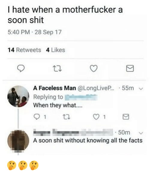 Facts, Funny, and Shit: I hate when a motherfucker a  soon shit  5:40 PM 28 Sep 17  14 Retweets 4 Likes  A Faceless Man @LongLiveP..-55m ﹀  Replying to  When they what....  -50m ﹀  A soon shit without knowing all the facts 🤔🤔🤔