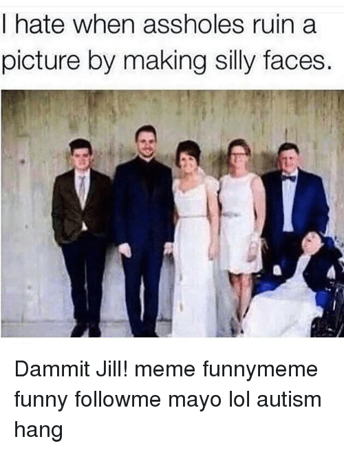 Memes, 🤖, and Mayo: I hate when assholes ruin a  picture by making silly faces Dammit Jill! meme funnymeme funny followme mayo lol autism hang