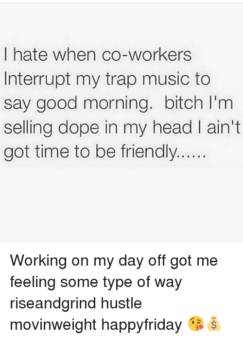 Bitch, Dope, and Head: I hate when co-workers  Interrupt my trap music to  say good morning. bitch l'm  selling dope in my head ain't  got time to be friendly Working on my day off got me feeling some type of way riseandgrind hustle movinweight happyfriday 😘💰