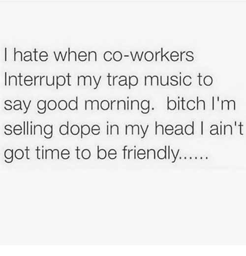Bitch, Dope, and Head: I hate when co-workers  Interrupt my trap music to  say good morning. bitch l'm  selling dope in my head l ain't  got time to be friendly