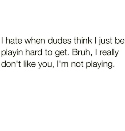 Bruh, Relationships, and Think: I hate when dudes think I just be  playin hard to get. Bruh, I really  don't like you, I'm not playing
