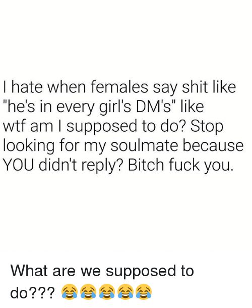 "Bitch, Fuck You, and Girls: I hate when females say shit like  he's in every girl's DM's"" like  wtf am I supposed to do? Stop  looking for my soulmate because  YOU didn't reply? Bitch fuck you. What are we supposed to do??? 😂😂😂😂😂"