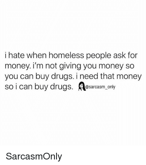 Drugs, Funny, and Homeless: i hate when homeless people ask for  money. i'm not giving you money so  you can buy drugs. i need that money  so i can buy drugs.eac oy SarcasmOnly