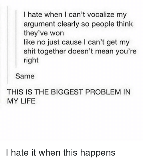 Life, Memes, and Shit: I hate when I can't vocalize my  argument clearly so people think  they've won  like no just cause l can't get my  shit together doesn't mean you're  right  Same  THIS IS THE BIGGEST PROBLEM IN  MY LIFE I hate it when this happens