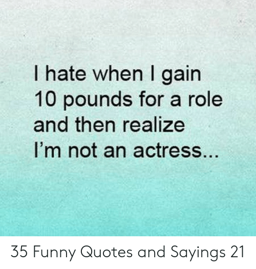 Funny, Quotes, and Gain: I hate when I gain  10 pounds for a role  and then realize  I'm not an actress.. 35 Funny Quotes and Sayings 21