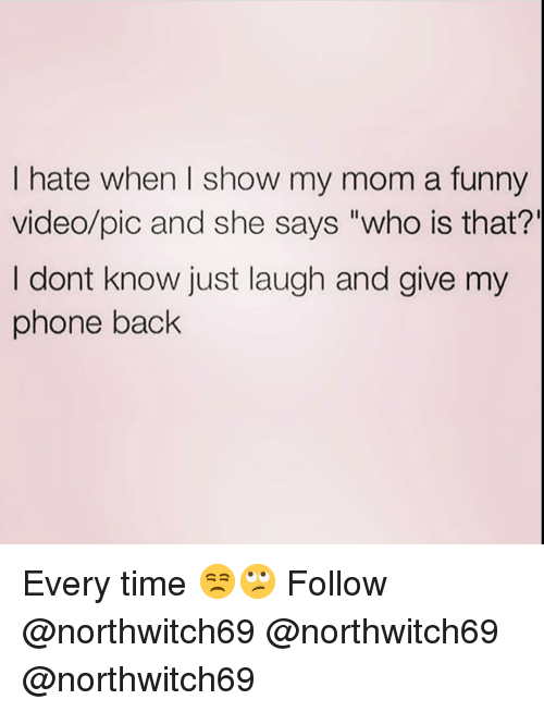 """Funny, Memes, and Phone: I hate when I show my mom a funny  video/pic and she says """"who is that?'  I dont know just laugh and give my  phone back Every time 😒🙄 Follow @northwitch69 @northwitch69 @northwitch69"""