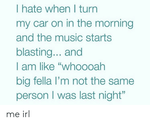 """Music, Fella, and Irl: I hate when I turn  my car on in the morning  and the music starts  blasting... and  I am like """"who0oah  big fella l'm not the same  person I was last night"""" me irl"""